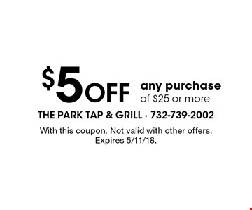 $5 Off any purchase of $25 or more. With this coupon. Not valid with other offers. Expires 5/11/18.
