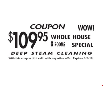 $109.95 whole house 8 rooms - DEEP STEAM CLEANING. With this coupon. Not valid with any other offer. Expires 6/8/18.