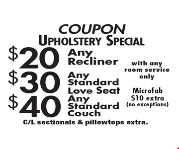 COUPON Upholstery Special $20 Any Recliner. $30 Any Standard Love seat. $40 Any Standard Couch. Microfab $10 extra (no exceptions) with any room service only. C/L sectionals & pillowtops extra.
