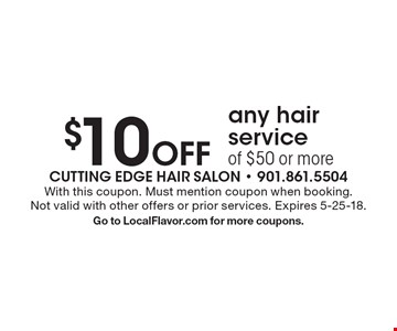 $10 Off any hair service of $50 or more. With this coupon. Must mention coupon when booking. Not valid with other offers or prior services. Expires 5-25-18. Go to LocalFlavor.com for more coupons.