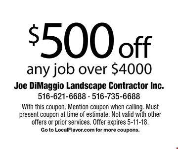 $500 off any job over $4000. With this coupon. Mention coupon when calling. Must present coupon at time of estimate. Not valid with other offers or prior services. Offer expires 5-11-18. Go to LocalFlavor.com for more coupons.
