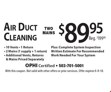 $89.95 - 10 Vents - 1 Return- 2 Mains (1 supply + 1 return)- Additional Vents, Returns& Mains Priced SeparatelyPlus: Complete System InspectionWritten Estimate For RecommendedWork Needed For Your SystemAir Duct Cleaning Reg. $199.95. With this coupon. Not valid with other offers or prior services. Offer expires 6-8-18.