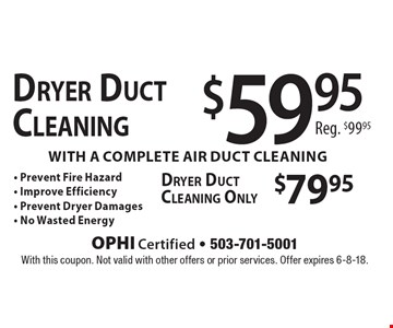 $79.95 Dryer Duct Cleaning Only, $59.95 Dryer Duct Cleaning with a complete air duct cleaning Reg. $99.95, - Prevent Fire Hazard- Improve Efficiency- Prevent Dryer Damages- No Wasted EnergyDryer Duct CleaningDryer Duct Cleaning Only. With this coupon. Not valid with other offers or prior services. Offer expires 6-8-18.