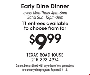 Early Dine Dinner every Mon-Thurs 4pm-6pm, Sat & Sun 12pm-3pm 11 entrees available to choose from for $9.99. Cannot be combined with any other offers, promotions or our early dine program. Expires 5-4-18.