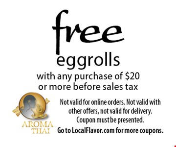 free eggrolls with any purchase of $20 or more before sales tax. Not valid for online orders. Not valid with other offers, not valid for delivery. Coupon must be presented. Offer expires 4-20-18. Go to LocalFlavor.com for more coupons.