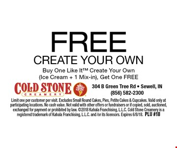 FREE CREATE YOUR OWN Buy One Like It Create Your Own (Ice Cream + 1 Mix-in), Get One FREE. Limit one per customer per visit. Excludes Small Round Cakes, Pies, Petite Cakes & Cupcakes. Valid only at participating locations. No cash value. Not valid with other offers or fundraisers or if copied, sold, auctioned, exchanged for payment or prohibited by law. 2018 Kahala Franchising, L.L.C. Cold Stone Creamery is a registered trademark of Kahala Franchising, L.L.C. and /or its licensors. Expires 6/8/18. PLU #18