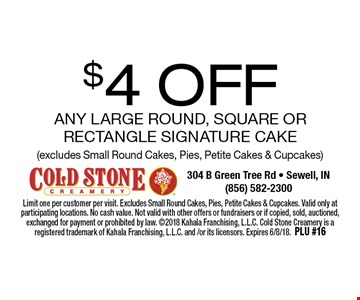 $4 OFF any Large Round, Square or Rectangle Signature Cake (excludes Small Round Cakes, Pies, Petite Cakes & Cupcakes). Limit one per customer per visit. Excludes Small Round Cakes, Pies, Petite Cakes & Cupcakes. Valid only at participating locations. No cash value. Not valid with other offers or fundraisers or if copied, sold, auctioned, exchanged for payment or prohibited by law. 2018 Kahala Franchising, L.L.C. Cold Stone Creamery is a registered trademark of Kahala Franchising, L.L.C. and /or its licensors. Expires 6/8/18. PLU #16