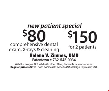 New Patient Special: $150 for 2 patients. $80 comprehensive dental exam, X-rays & cleaning. With this coupon. Not valid with other offers, discounts or prior services. Regular price is $315. Does not include periodontal scalings. Expires 6/8/18.