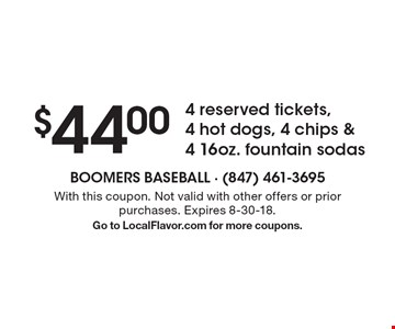 $44.00 4 reserved tickets, 4 hot dogs, 4 chips & 4 16oz. fountain sodas. With this coupon. Not valid with other offers or prior purchases. Expires 8-30-18. Go to LocalFlavor.com for more coupons.