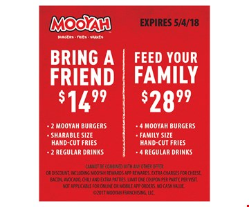 Bring A Friend $14.99 - 2 Mooyah Burgers, Shareable Size Hand-Cut Fries, 2 Regular Drinks OR Feed Your Family $28.99 - 4 Mooyah Burgers, Family Size Hand-Cut Fries, 4 Regular Drinks. Cannot be combined with any other offer or discount, including Mooyah rewards app rewards. Extra charges for cheese, bacon, avocado, chili and extra patties. Limit one coupon per party, per visit. Not applicable for online or mobile app orders. No cash value. 2017 Mooyah Franchising, LLC. EXPIRES 5/4/18.