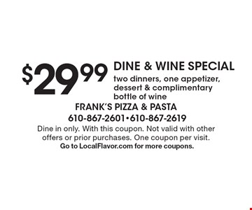 DINE & WINE SPECIAL $29.99 two dinners, one appetizer, dessert & complimentary bottle of wine. Dine in only. With this coupon. Not valid with other offers or prior purchases. One coupon per visit. Go to LocalFlavor.com for more coupons.