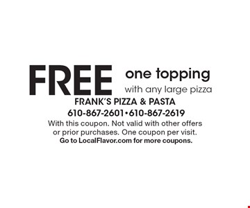 FREE one toppingwith any large pizza. With this coupon. Not valid with other offers or prior purchases. One coupon per visit. Go to LocalFlavor.com for more coupons.