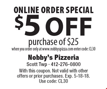 Online Order Special $5 off purchase of $25 when you order only at www.nobbyspizza.com enter code: CL30. With this coupon. Not valid with otheroffers or prior purchases. Exp. 5-18-18. Use code: CL30