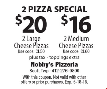 2 PIZZA SPECIAL $20 2 Large Cheese Pizzas Use code: CL50 OR $16 2 Medium Cheese Pizzas Use code: CL60. Plus tax- toppings extra. With this coupon. Not valid with other offers or prior purchases. Exp. 5-18-18.