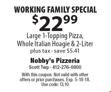 WORKING FAMILY SPECIAL $22.99 Large 1-Topping Pizza, Whole Italian Hoagie & 2-Liter plus tax. Save $5.41. With this coupon. Not valid with other offers or prior purchases. Exp. 5-18-18. Use code: CL10