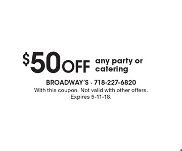 $50 off any party or catering. With this coupon. Not valid with other offers. Expires 5-11-18.