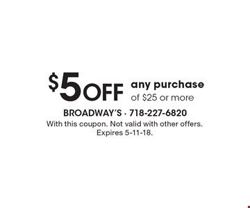 $5 off any purchase of $25 or more. With this coupon. Not valid with other offers. Expires 5-11-18.