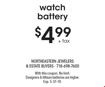 $4.99 + tax watch battery. With this coupon. No limit. Designers & lithium batteries are higher. Exp. 5-31-18.