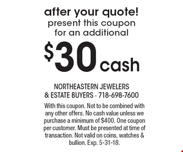 After your quote! Present this coupon for an additional $30 cash. With this coupon. Not to be combined with any other offers. No cash value unless we purchase a minimum of $400. One coupon per customer. Must be presented at time of transaction. Not valid on coins, watches & bullion. Exp. 5-31-18.