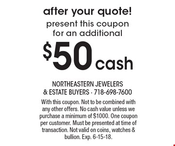 after your quote! present this coupon for an additional $50cash With this coupon. Not to be combined with any other offers. No cash value unless we purchase a minimum of $1000. One coupon per customer. Must be presented at time of transaction. Not valid on coins, watches & bullion. Exp. 6-15-18.