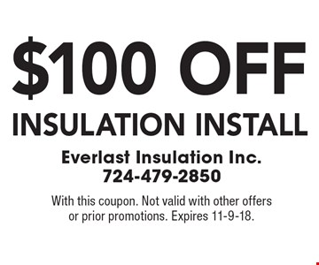 $100 off insulation install. With this coupon. Not valid with other offers or prior promotions. Expires 11-9-18.