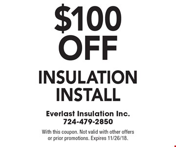 $100 off insulation install. With this coupon. Not valid with other offers or prior promotions. Expires 11/26/18.