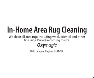 In-Home Area Rug Cleaning We clean all area rugs including wool, oriental and other fine rugs. Priced according to size.. With coupon. Expires 7-31-18.
