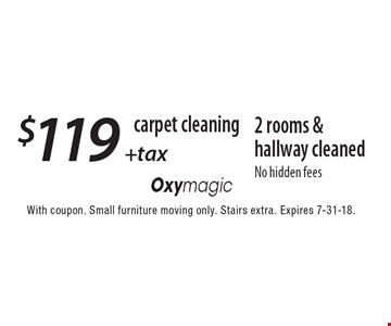 carpet cleaning $119 +tax 2 rooms & hallway cleaned No hidden fees. With coupon. Small furniture moving only. Stairs extra. Expires 7-31-18.