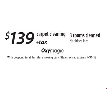 carpet cleaning $139 +tax 3 rooms cleaned No hidden fees. With coupon. Small furniture moving only. Stairs extra. Expires 7-31-18.