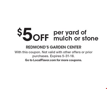 $5 off per yard of mulch or stone. With this coupon. Not valid with other offers or prior purchases. Expires 5-31-18. Go to LocalFlavor.com for more coupons.