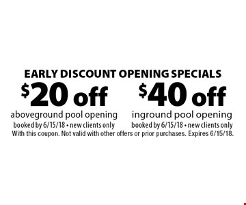 Early Discount Opening Specials $40 off inground pool opening booked by 6/15/18 - new clients only. $20 off aboveground pool opening booked by 6/15/18 - new clients only. With this coupon. Not valid with other offers or prior purchases. Expires 6/15/18.
