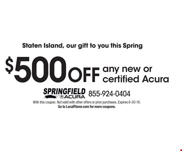 Staten Island, our gift to you this Spring! $500 OFF any new or certified Acura. With this coupon. Not valid with other offers or prior purchases. Expires 6-30-18. Go to LocalFlavor.com for more coupons.