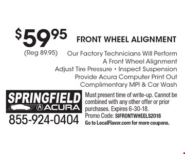 $59.95 (Reg 89.95) Front wheel Alignment Our Factory Technicians Will Perform A Front Wheel Alignment Adjust Tire Pressure - Inspect Suspension Provide Acura Computer Print Out Complimentary MPI & Car Wash. Must present time of write-up. Cannot be combined with any other offer or prior purchases. Expires 6-30-18. Promo Code: SIFRONTWHEELS2018Go to LocalFlavor.com for more coupons.