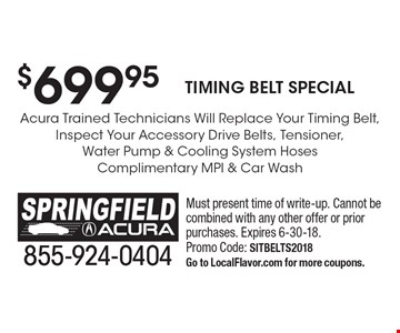 $699.95 Timing Belt Special Acura Trained Technicians Will Replace Your Timing Belt,Inspect Your Accessory Drive Belts, Tensioner,Water Pump & Cooling System HosesComplimentary MPI & Car Wash. Must present time of write-up. Cannot be combined with any other offer or prior purchases. Expires 6-30-18. Promo Code: SITBELTS2018Go to LocalFlavor.com for more coupons.