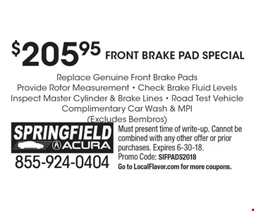$205.95 Front Brake Pad Special! Replace Genuine Front Brake Pads, Provide Rotor Measurement, Check Brake Fluid Levels, Inspect Master Cylinder & Brake Lines, Road Test Vehicle, Complimentary Car Wash & MPI (Excludes Bembros). Must present time of write-up. Cannot be combined with any other offer or prior purchases. Expires 6-30-18. Promo Code: SIFPADS2018. Go to LocalFlavor.com for more coupons.