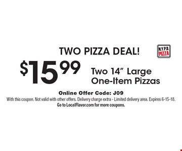 TWO PIZZA DEAL! $15.99Two 14