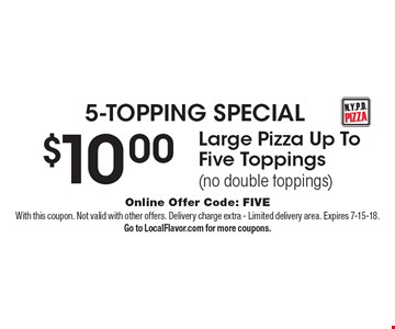 5-TOPPING SPECIAL $10.00 Large Pizza Up To Five Toppings(no double toppings). Online Offer Code: FIVE. With this coupon. Not valid with other offers. Delivery charge extra - Limited delivery area. Expires 7-15-18. Go to LocalFlavor.com for more coupons.