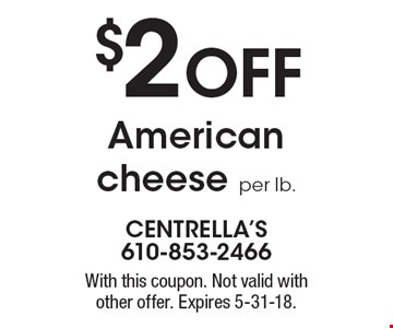 $2 OFF American cheese per lb. With this coupon. Not valid with other offer. Expires 5-31-18.