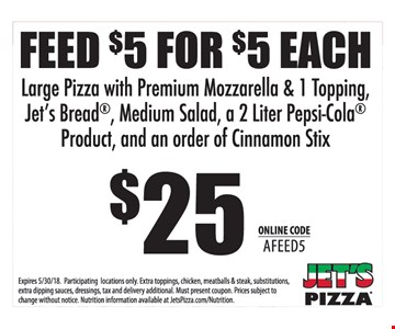 FEED $5 FOR $5 EACH Large Pizza with Premium Mozzarella & 1 Topping,  Jet's Bread®, Medium Salad, a 2 Liter Pepsi-Cola®  Product, and an order of Cinnamon Stix