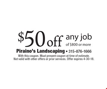 $50 off any job of $800 or more. With this coupon. Must present coupon at time of estimate. Not valid with other offers or prior services. Offer expires 4-30-18.