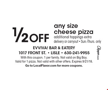 1/2 Off any size cheese pizza additional toppings extra delivery or carryout - Sun.-Thurs. only. With this coupon. 1 per family. Not valid on Big Boy. Valid for 1 pizza. Not valid with other offers. Expires 9/21/18. Go to LocalFlavor.com for more coupons.