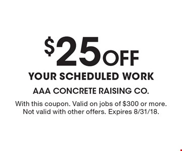 $25 Off YOUR SCHEDULED WORK. With this coupon. Valid on jobs of $300 or more. Not valid with other offers. Expires 8/31/18.