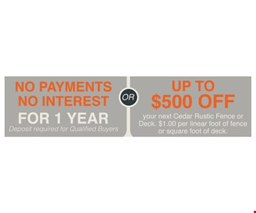 No Payments, No Interest For 1 Year. Deposit required for qualified buyersORUp To $500 Off your next Cedar Rustic Fence or Deck. $1.00 per linear foot of fence or square foot of deck.. Deposit required. Minimum of 150 feet required. Discounts to be taken from full retail price. Not valid with any other offer or previous purchase. Expires 5/18/18.