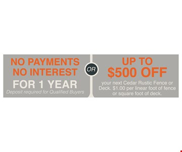 No Payments, No Interest For 1 Year. OR Up To $500 Off your next Cedar Rustic Fence or Deck. $1.00 per linear foot of fence or square foot of deck. Deposit required. Minimum of 150 feet required. Discounts to be taken from full retail price. Not valid with any other offer or previous purchase. Expires 6/29/18.