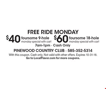FREE RIDE MONDAY - $60 - foursome 18-hole monday special with cart (7am-1pm - Cash Only) OR $40 foursome 9-hole monday special with cart (7am-1pm - Cash Only). With this coupon. Cash only. Not valid with other offers. Expires 10-31-18. Go to LocalFlavor.com for more coupons.