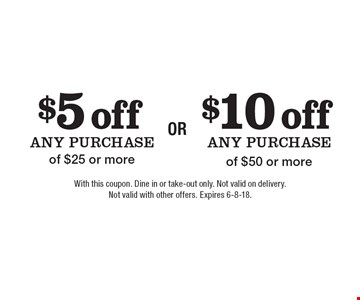 $5 off any purchase of $25 or more. $10 off any purchase of $50 or more. With this coupon. Dine in or take-out only. Not valid on delivery. Not valid with other offers. Expires 6-8-18.