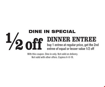 DINE IN SPECIAL. 1/2 off dinner entree. Buy 1 entree at regular price, get the 2nd entree of equal or lesser value 1/2 off. With this coupon. Dine in only. Not valid on delivery. Not valid with other offers. Expires 6-8-18.