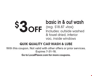 $3 off basic in & out wash (reg. $18.87 +tax). Includes: outside washed & towel dried, interior vac, inside windows. With this coupon. Not valid with other offers or prior services. Expires 7-31-18. Go to LocalFlavor.com for more coupons.