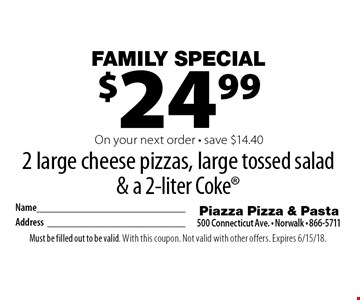 Family Specia!l $24.99 for 2 large cheese pizzas, large tossed salad & a 2-liter Coke On your next order - save $14.40. Must be filled out to be valid. With this coupon. Not valid with other offers. Expires 6/15/18.