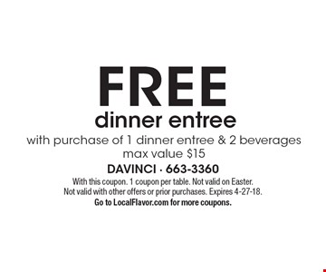 FREE dinner entree with purchase of 1 dinner entree & 2 beverages. Max value $15. With this coupon. 1 coupon per table. Not valid on Easter. Not valid with other offers or prior purchases. Expires 4-27-18. Go to LocalFlavor.com for more coupons.